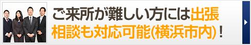 ご来所が難しい方には出張 相談も対応可能(横浜市内)!